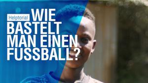 Kampagne: Menschen für Menschen - Helptorial: Wie bastelt man einen Fußball?